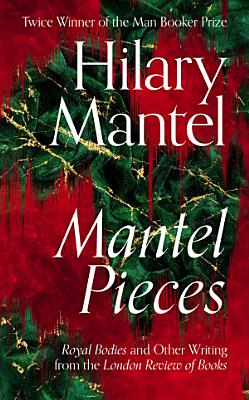 Mantel Pieces  Royal Bodies and Other Writing from the London Review of Books