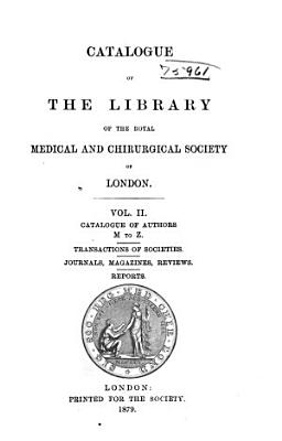 Catalogue of the Library of the Royal Medical and Chirurgical Society of London  Catalogue of authors  M to Z  Transactions of societies  Journals  magazines  reviews  Reports PDF