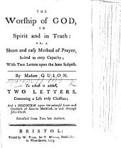 The Worship of God in Spirit and in Truth; Or, a Short and Easy Method of Prayer ... With Two Letters Upon the Same Subject ... By Madame G. To which is Added, Two Letters Concerning a Life Truly Christian, and a Discourse Upon the Universal Love ... of God to Mankind ... Extracted from Two Late Authors