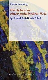 """""""Wir leben in einer politischen Welt"""": Lyrik und Politik seit 1945"""