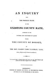 An Inquiry Into the Present State of the Existing County Rate, Addressed to the Owners and Occupiers of Lands Within the County of Dorset