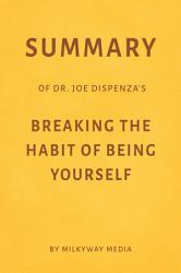 Summary of Joe Dispenza   s Breaking the Habit of Being Yourself by Milkyway Media PDF