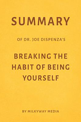 Summary of Joe Dispenza   s Breaking the Habit of Being Yourself by Milkyway Media PDF