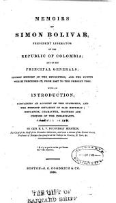 Memoirs of Simon Bolivar: President Liberator of the Republic of Colombia, and of his principal generals : secret history of the Revolution and the events which preceded it, from 1807 to the present time : with an introduction containing an account of the statistics and the present situation of said Republic, education, character, manners and customs of the inhabitants