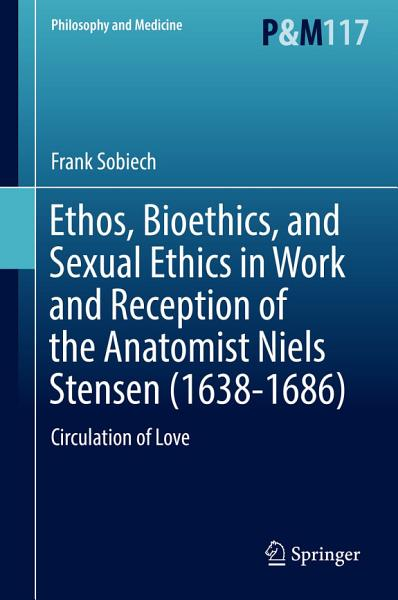 Download Ethos  Bioethics  and Sexual Ethics in Work and Reception of the Anatomist Niels Stensen  1638 1686  Book