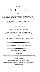The Life of Frederick the Second, King of Prussia: To which are Added Observations, Authentic Documents, and a Variety of Anecdotes, Volume 2