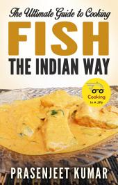 The Ultimate Guide to Cooking Fish the Indian Way: #3 in the Cooking In A Jiffy Series