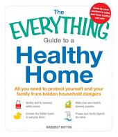 The Everything Guide to a Healthy Home: All you need to protect yourself and your family from hidden household dangers