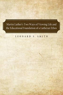Martin Luther s Two Ways of Viewing Life and the Educational Foundation of a Lutheran Ethos PDF