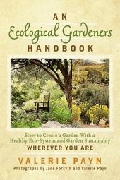 An Ecological Gardeners Handbook: How to Create a Garden With a Healthy Eco-System and Garden Sustainably