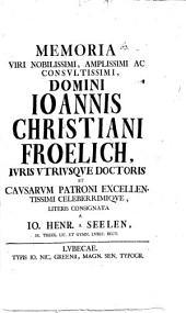 Memoria V. N. Jo. Christi. Frölich, J. U. D. et causar. Patroni ... literis consignata