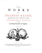 The Works of Francis Bacon, Baron of Verulam, Viscount St. Alban, and Lord High Chancellor of England: In Five Volumes, Volume 5