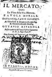Il mercato, ouero la fiera della vita humana. Fauola morale. Dell'eccell. sig. Fabio Glissenti. All'illustriss. ... Ottauio Riuarola ..