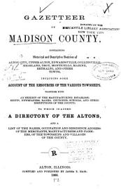 Gazetteer Of Madison County  Containing Historical And Descriptive Sketches Of Alton City  Upper Alton  Edwardsville  Collinsville  Highland  Troy  Monticello  Marine  Bethalto  And Other Towns