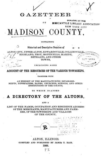 Gazetteer of Madison County, Containing Historical and Descriptive Sketches of Alton City, Upper Alton, Edwardsville, Collinsville, Highland, Troy, Monticello, Marine, Bethalto, and Other Towns