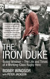 The Iron Duke: Bobby Windsor - The Life and Times of a Working-Class Rugby Hero