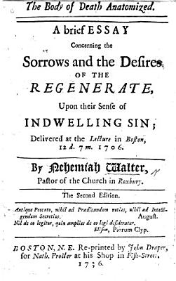 The Body of Death Anatomized  A Brief Essay  on Rom  Vii  24  Concerning the Sorrows     of the Regenerate  Upon Their Sense of Indwelling Sin  Delivered at the Lecture in Boston      1706  The Second Edition