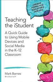Teaching the iStudent: A Quick Guide to Using Mobile Devices and Social Media in the K-12 Classroom