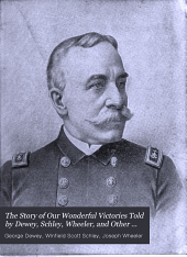 The Story of Our Wonderful Victories Told by Dewey, Schley, Wheeler, and Other Heroes: A True History of Our War with Spain by the Officers and Men of Our Army and Navy ... Reminiscences of Life in Camp, Field and Hospital, Soul-stirring Poems and Songs of the War, with a Full Description of Our New Possessions