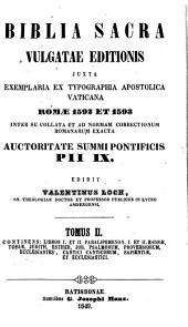 Biblia Sacra Vulgatae Editionis: juxta exemplaria ex typographia Apostolica Vaticana Romae 1592 & 1593 inter se collata et ad normam correctionum Romanarum exacta auctoritate summi pontificis Pii IX.. Libros I. et II. Paralipomenon, I. et II. Esdrae, Tobiae, Judith, Esther, Job, Psalmorum, Proverbiorum, Ecclesiastes, Cantici Canticorum, Sapientiae, et Ecclesiastici, Volume 2