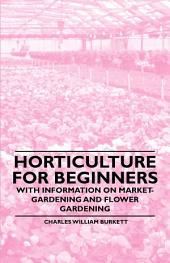 Horticulture for Beginners - With Information on Market-Gardening and Flower Gardening