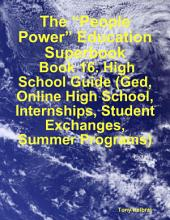 "The ""People Power"" Education Superbook: Book 16. High School Guide (Ged, Online High School, Internships, Student Exchanges, Summer Programs)"