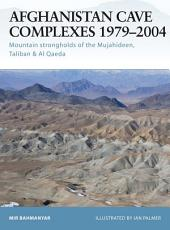 Afghanistan Cave Complexes 1979–2004: Mountain strongholds of the Mujahideen, Taliban & Al Qaeda