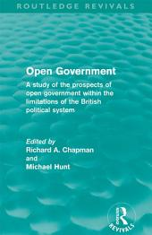 Open Government (Routledge Revivals): A study of the prospects of open government within the limitations of the British political system