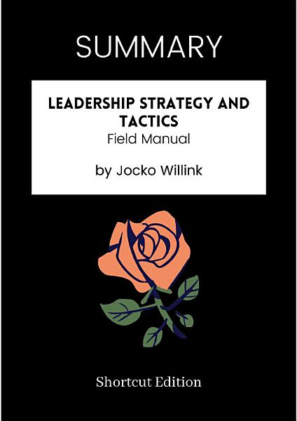 Download SUMMARY   Leadership Strategy And Tactics  Field Manual By Jocko Willink Book