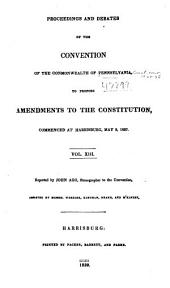 Proceedings and Debates of the Convention of the Commonwealth of Pennsylvania: To Propose Amendments to the Constitution, Commenced ... at Harrisburg, on the Second Day of May, 1837, Volume 13