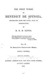 The Chief Works of Benedict de Spinoza: De intellectus emendatione. Ethica. Correspondence. (abridged)