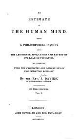 An Estimate of the Human Mind: Being a Philosophic Inquiry Into the Legitimate Application and Extent of Its Leading Faculties, as Connected with ... Principles and Obligations of the Christian Religion, Volume 1
