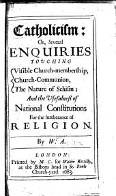 Catholicism: or, Several enquiries touching visible church-membership, church-communion, the nature of schism; & the usefulness of national constitutions for the furtherance of religion