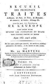 Recueil de traités d'alliance, de paix, de trêve, de neutralité, de commerce, de limites, d'échange etc. et plusieurs autres actes servant à la connaissance de relations étrangères des puissances et Etats de l'Europe [...]: depuis 1761 jusqu'à présent, Volume6