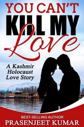 You Can't Kill My Love: A Kashmir Holocaust Love Story: #5 in Romance in India Series
