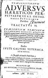 Præscriptionum aduersus hæreticos perpetuarum ex S.S. orthodoxis potissimum Patribus tractatus VI. præsentium temporum nouatoribus oppositi ... Studio Iusti Caluini