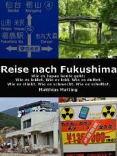Reise nach Fukushima: Wie es Japan heute geht: Wie es leidet. Wie es lebt. Wie es duftet. Wie es stinkt. Wie es schmeckt. Wie es schuftet.