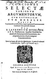 Conciones Selectae Variorvm Argvmentorvm, Cvm Catholicae, Tvm Morales Habitae: Varijs locis & occasionibus, atque in gratiam Concionatorum Latinitate nunc primùm donatae