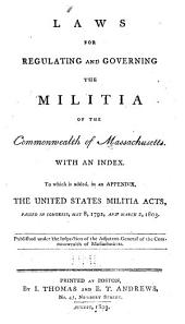 Laws for Regulating and Governing the Militia of the Commonwealth of Massachusetts: With an Index, to which is Added, in an Appendix, the United States Militia Acts, Passed in Congress, May 8, 1792, and March 2, 1803