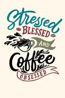 Stressed Blessed and Coffee Obsessed  Journal 6 X 9 150 Pages PDF