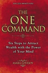 The One Command: Six Steps to Attract Wealth with the Power of Your Mind