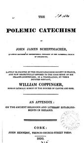 The polemic catechism of John James Scheffmacher, in a tr. by W. Coppinger. An appendix: on the ancient religious and literary establishments in Ireland [by W. Coppinger].