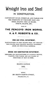 Wrought Iron and Steel in Construction: Convenient Rules, Formulæ and Tables for the Strength of Steel Shapes Used as Beams, Struts, Shafts, Etc., Made by the Pencoyd Iron Works, A. & P. Roberts Company, Iron and Steel Department ... Bridge and Construction Department...