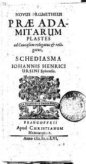 Novus Prometheus Præadamitarum plastes ad Caucasum relegatus & religatus schediasma Iohannis Henrici Ursini ..