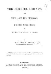 The Faithful Servant: His Life and Its Lessons. A Tribute to the Memory of J. A. James