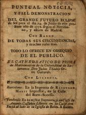 Puntual noticia, y fiel demostracion del grande futuro eclipse de sol para el dia 24 de junio de este presente año de 1778, segun el meridiano, y altura de Madrid: con razon de todas sus circunstancias, y muchas cosas mas