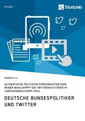 Deutsche Bundespolitiker und Twitter. Authentische politische Kommunikation oder reiner Wahlkampf?: Die Twitteraktivitäten im Landtagswahlkampf 2016