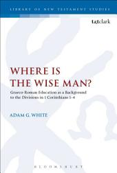 Where is the Wise Man?: Graeco-Roman Education as a Background to the Divisions in 1 Corinthians 1-4
