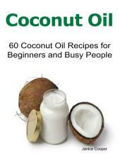 Coconut Oil: 60 Coconut Oil Recipes for Beginners and Busy People
