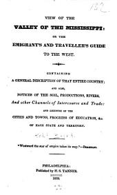 View of the Valley of the Mississippi: Or, the Emigrant's and Traveller's Guide to the West ; Containing a General Description of that Entire Country ; and Also, Notices of the Soil, Productions, Rivers, and Other Channels of Intercourse and Trade ; and Likewise of the Cities and Towns, Progress of Education, &c. of Each State and Territory